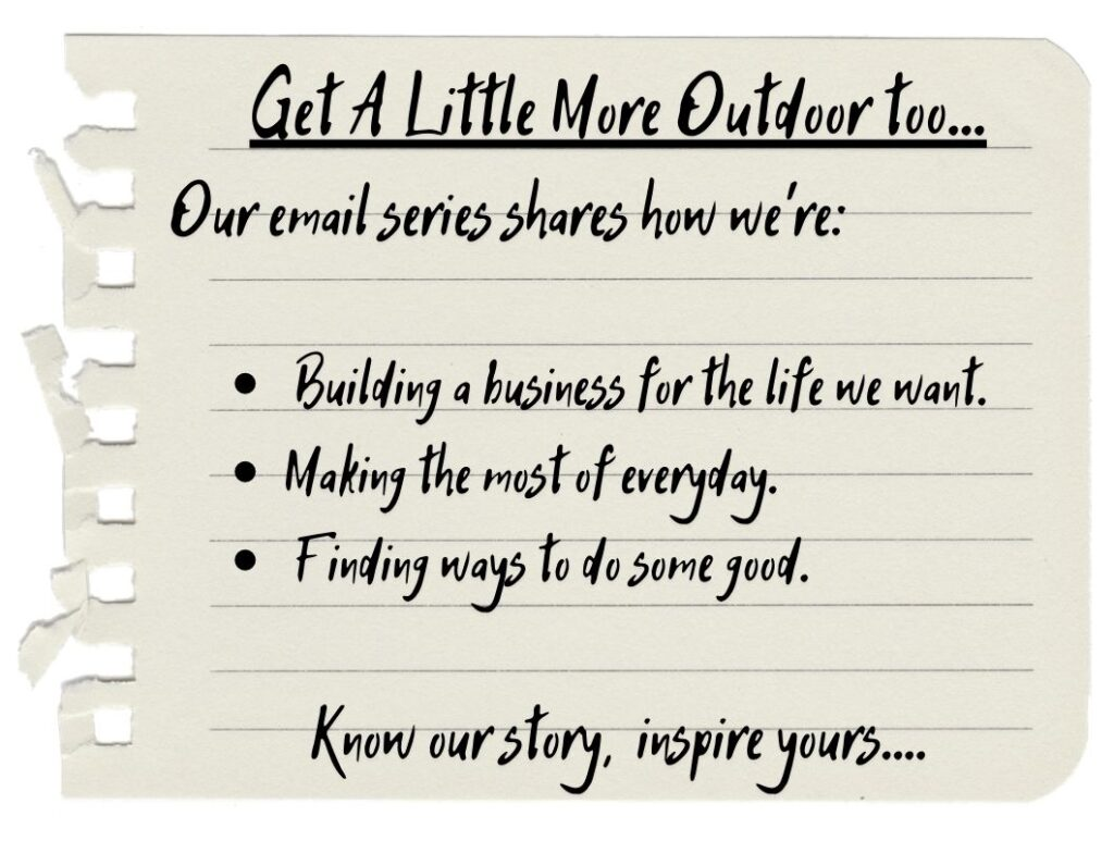 Get A Little More Outdoor too... Our email series shares how we're: Building a business for the life we want. Making the most of everyday. Finding ways to do some good. Know our story, inspire yours....